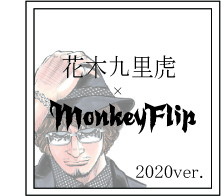 花木九里虎×MonkeyFlip 2020ver.